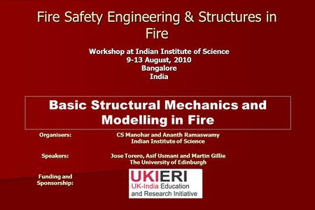 Workshop at Indian Institute of Science 9-13 August, 2010 BangaloreIndia Fire Safety Engineering & Structures in Fire Organisers: CS Manohar and Ananth.