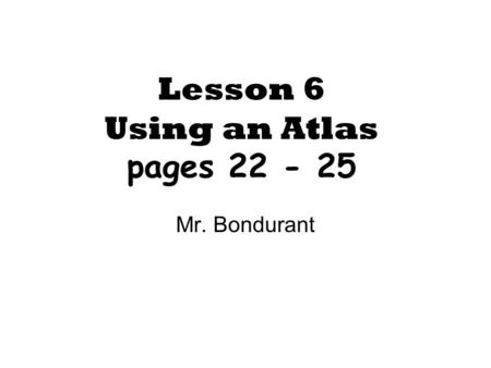 Lesson 6 Using an Atlas pages 22 - 25 Mr. Bondurant.