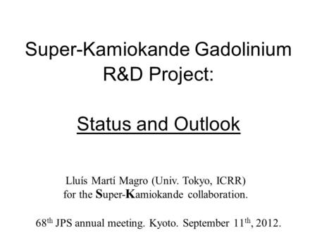 Super-Kamiokande Gadolinium R&D Project: Status and Outlook 68 th JPS annual meeting. Kyoto. September 11 th, 2012. Lluís Martí Magro (Univ. Tokyo, ICRR)