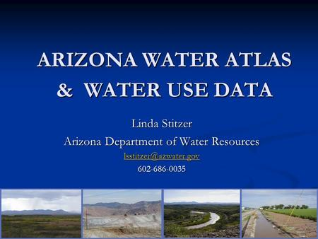 ARIZONA WATER ATLAS & WATER USE DATA Linda Stitzer Arizona Department of Water Resources 602-686-0035.