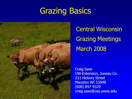 Grazing Basics Craig Saxe UW-Extension, Juneau Co. 211 Hickory Street Mauston WI 53948 (608) 847-9329 Central Wisconsin Grazing.