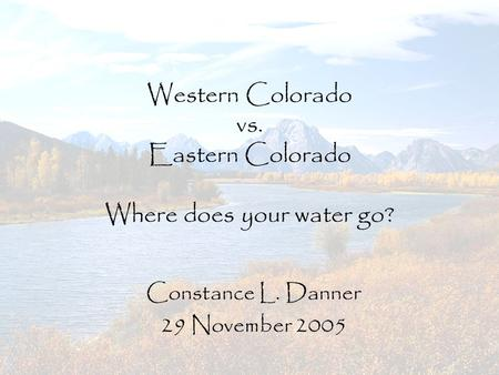 Western Colorado vs. Eastern Colorado Where does your water go? Constance L. Danner 29 November 2005.