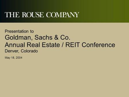 Presentation to Goldman, Sachs & Co. Annual Real Estate / REIT Conference Denver, Colorado May 18, 2004.