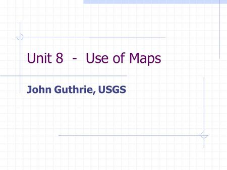 Unit 8 - Use of Maps John Guthrie, USGS. Unit 8 - Use of Maps Demonstrate the ability to shoot a bearing (azimuth) off a compass Explain the importance.