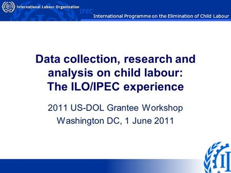 IPEC International Programme on the Elimination of Child Labour Data collection, research and analysis on child labour: The ILO/IPEC experience 2011 US-DOL.