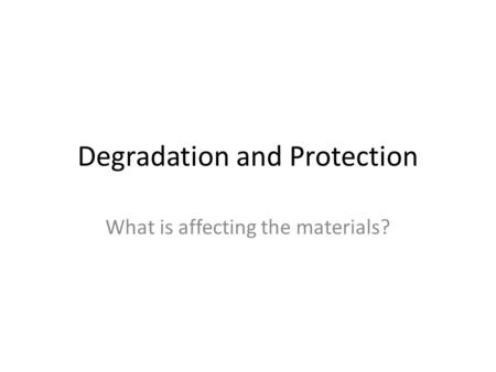 Degradation and Protection What is affecting the materials?