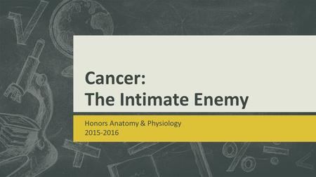 Cancer: The Intimate Enemy Honors Anatomy & Physiology 2015-2016.