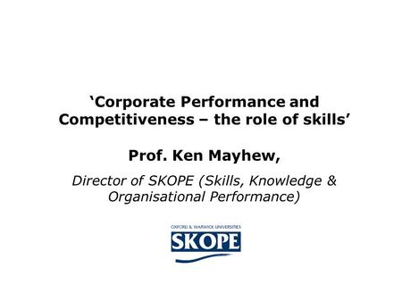 'Corporate Performance and Competitiveness – the role of skills' Prof. Ken Mayhew, Director of SKOPE (Skills, Knowledge & Organisational Performance)