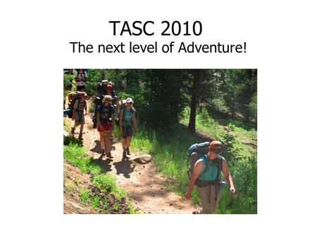 TASC 2010 The next level of Adventure!. TASC: Teen Adventure Service Corps 9 Day trip outside of camp 6 days of Backpacking Meaningful Service Project.