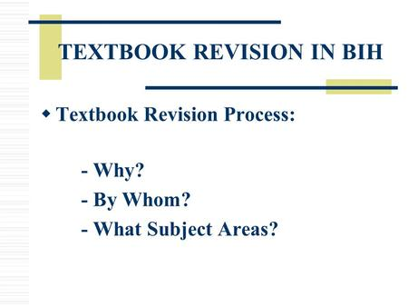 TEXTBOOK REVISION IN BIH  Textbook Revision Process: - Why? - By Whom? - What Subject Areas?
