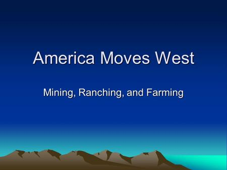 America Moves West Mining, Ranching, and Farming.