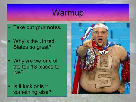 Warmup Take out your notes. Why is the United States so great? Why are we one of the top 13 places to live? Is it luck or is it something else?