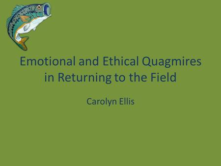 Emotional and Ethical Quagmires in Returning to the Field Carolyn Ellis.
