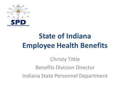 State of Indiana Employee Health Benefits Christy Tittle Benefits Division Director Indiana State Personnel Department.