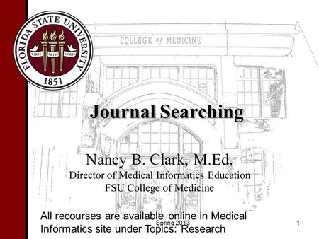 Journal Searching Nancy B. Clark, M.Ed. Director of Medical Informatics Education FSU College of Medicine 1 All recourses are available online in Medical.