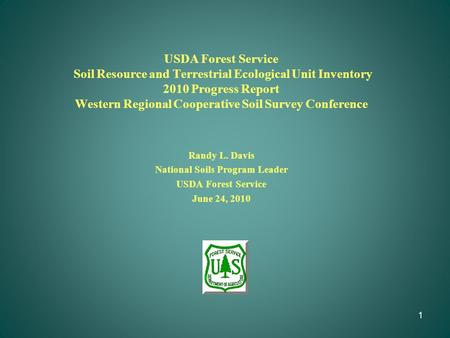 1 USDA Forest Service Soil Resource and Terrestrial Ecological Unit Inventory 2010 Progress Report Western Regional Cooperative Soil Survey Conference.