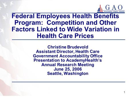 1 Federal Employees Health Benefits Program: Competition and Other Factors Linked to Wide Variation in Health Care Prices Christine Brudevold Assistant.