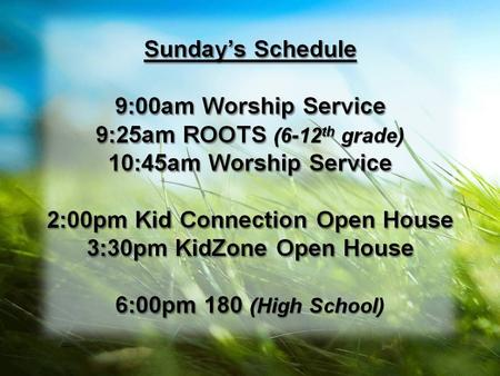 Sunday's Schedule 9:00am Worship Service 9:25am ROOTS (6-12 th grade) 10:45am Worship Service 2:00pm Kid Connection Open House 3:30pm KidZone Open House.