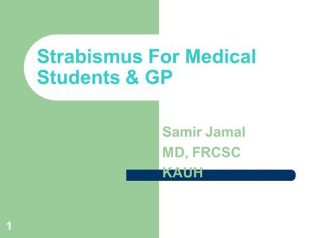 1 Strabismus For Medical Students & GP Samir Jamal MD, FRCSC KAUH.