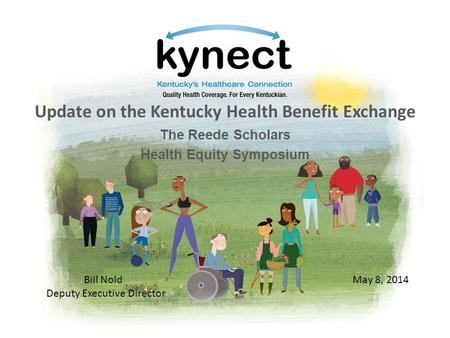 Update on the Kentucky Health Benefit Exchange The Reede Scholars Health Equity Symposium May 8, 2014Bill Nold Deputy Executive Director.