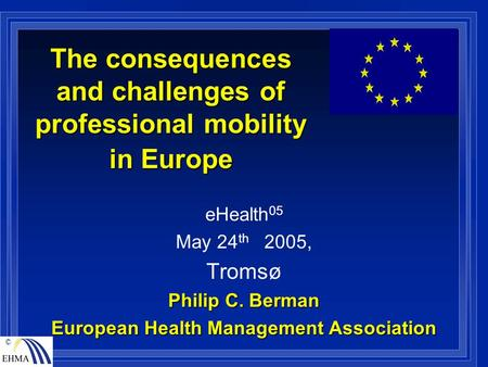 © The consequences and challenges of professional mobility in Europe eHealth 05 May 24 th 2005, Tromsø Philip C. Berman European Health Management Association.