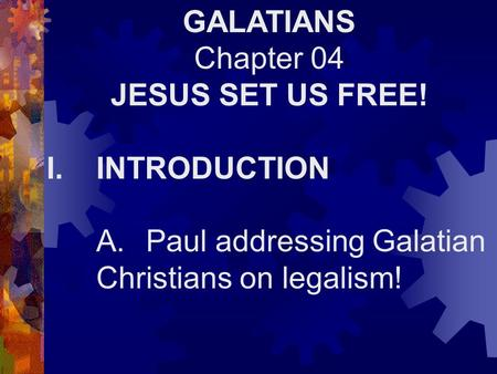 GALATIANS Chapter 04 JESUS SET US FREE! I.INTRODUCTION A.Paul addressing Galatian Christians on legalism!