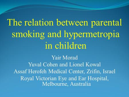 The relation between parental smoking and hypermetropia in children Yair Morad Yuval Cohen and Lionel Kowal Assaf Herofeh Medical Center, Zrifin, Israel.