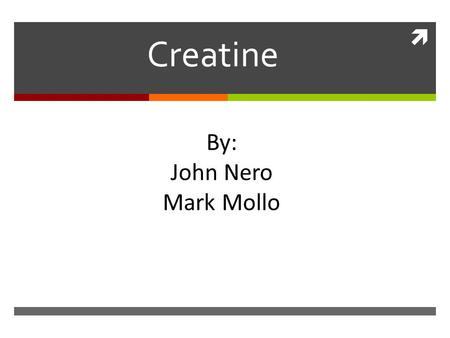  Creatine By: John Nero Mark Mollo. What is It?  Is a natural amino acid (protein building block) that is found within the body's muscles.  Also found.
