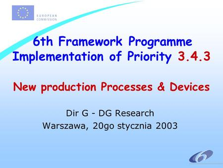 6th Framework Programme Implementation of Priority 3.4.3 New production Processes & Devices Dir G - DG Research Warszawa, 20go stycznia 2003.