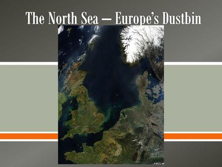 .  The North Sea is very important. Over 50 million people live close to its shores, and no other sea has as much industry operating around it.