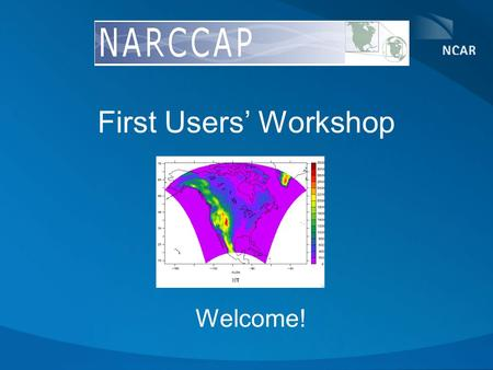 First Users' Workshop Welcome!. Workshop Goals Introduce initial group of users to NCARCCAP Provide opportunity of interaction between modelers and users.