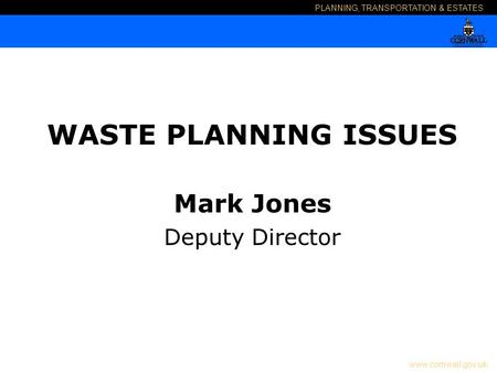 PLANNING, TRANSPORTATION & ESTATES www.cornwall.gov.uk WASTE PLANNING ISSUES Mark Jones Deputy Director.
