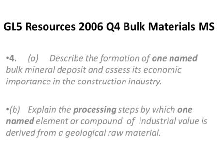 GL5 Resources 2006 Q4 Bulk Materials MS 4.(a)Describe the formation of one named bulk mineral deposit and assess its economic importance in the construction.