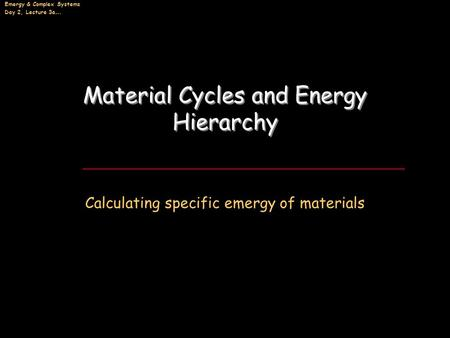 Emergy & Complex Systems Day 2, Lecture 3a…. Material Cycles and Energy Hierarchy Calculating specific emergy of materials.