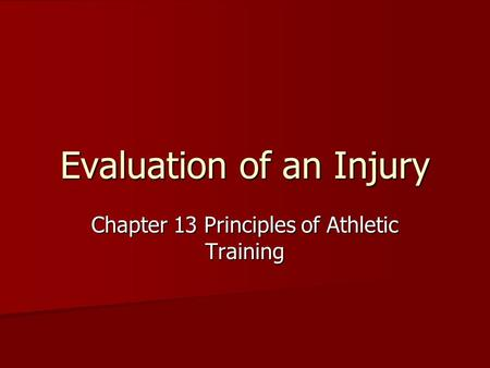 Evaluation of an Injury Chapter 13 Principles of Athletic Training.