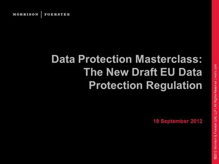 ©2012 Morrison & Foerster (UK) LLP | All Rights Reserved | mofo.com Data Protection Masterclass: The New Draft EU Data Protection Regulation 19 September.