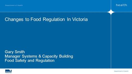 Changes to Food Regulation In Victoria Gary Smith Manager Systems & Capacity Building Food Safety and Regulation.