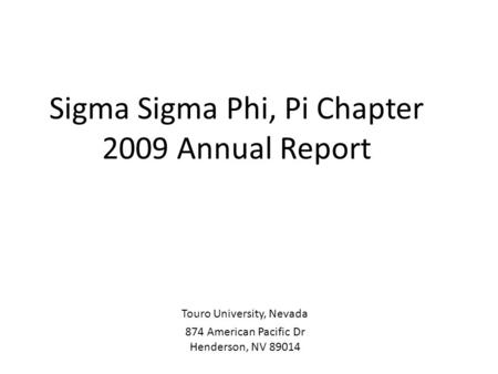 Sigma Sigma Phi, Pi Chapter 2009 Annual Report Touro University, Nevada 874 American Pacific Dr Henderson, NV 89014.