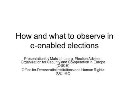 How and what to observe in e-enabled elections Presentation by Mats Lindberg, Election Adviser, Organisation for Security and Co-operation in Europe (OSCE)