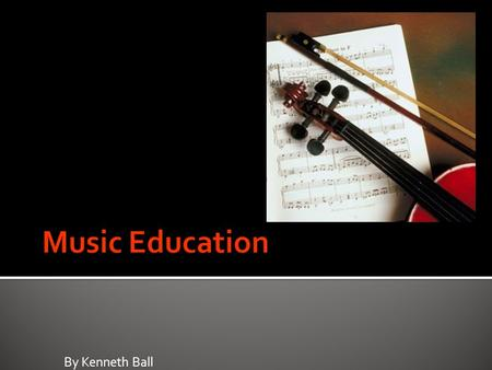 By Kenneth Ball.  Music education is a field of study associated with the teaching and learning of music  The incorporation of music training from preschool.
