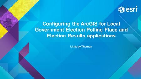Configuring the ArcGIS for Local Government Election Polling Place and Election Results applications Lindsay Thomas.