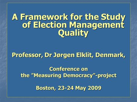 "A Framework for the Study of Election Management Quality Professor, Dr Jørgen Elklit, Denmark, Conference on the ""Measuring Democracy""-project Boston,"