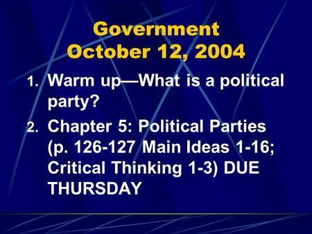 Government October 12, 2004 1. Warm up—What is a political party? 2. Chapter 5: Political Parties (p. 126-127 Main Ideas 1-16; Critical Thinking 1-3) DUE.