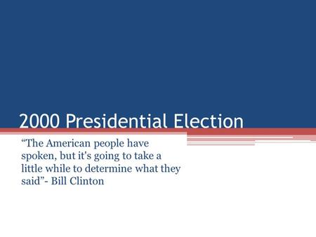 "2000 Presidential Election ""The American people have spoken, but it's going to take a little while to determine what they said""- Bill Clinton."