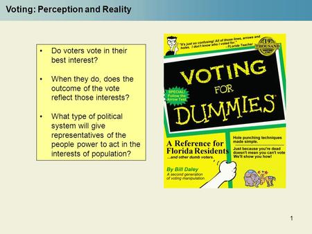 1 Voting: Perception and Reality Do voters vote in their best interest? When they do, does the outcome of the vote reflect those interests? What type of.