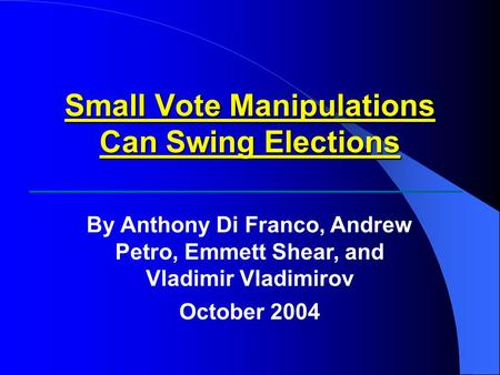 Small Vote Manipulations Can Swing Elections By Anthony Di Franco, Andrew Petro, Emmett Shear, and Vladimir Vladimirov October 2004.
