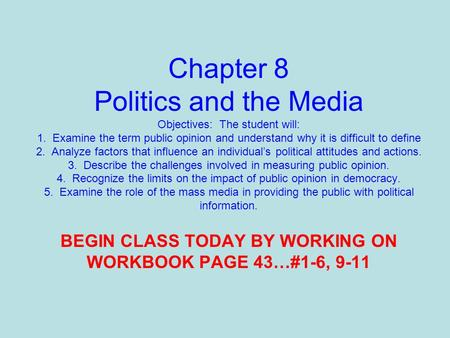 Chapter 8 Politics and the Media Objectives: The student will: 1. Examine the term public opinion and understand why it is difficult to define 2. Analyze.