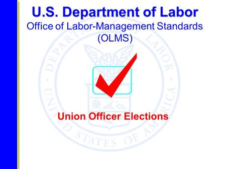 U.S. Department of Labor U.S. Department of Labor Office of Labor-Management Standards (OLMS) Union Officer Elections.