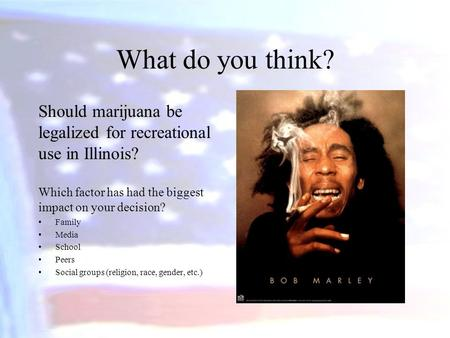 What do you think? Should marijuana be legalized for recreational use in Illinois? Which factor has had the biggest impact on your decision? Family Media.