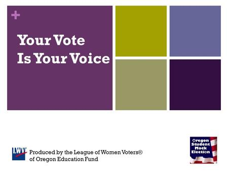 + Your Vote Is Your Voice Produced by the League of Women Voters® of Oregon Education Fund.